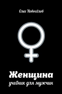 """Книга Олега Новоселова """"Женщина. Учебник для мужчин"""""""