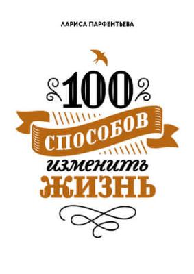 """Книга """"100 способов изменить жизнь - Лариса Парфентьева"""""""